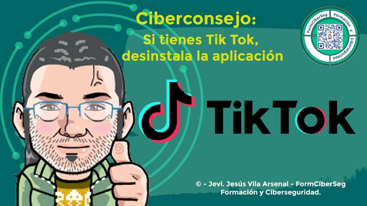 Si tienes Tik Tok, desinstala la aplicación, ciberconsejo de Jevi en FormCiberSeg-Formación y Ciberseguridad